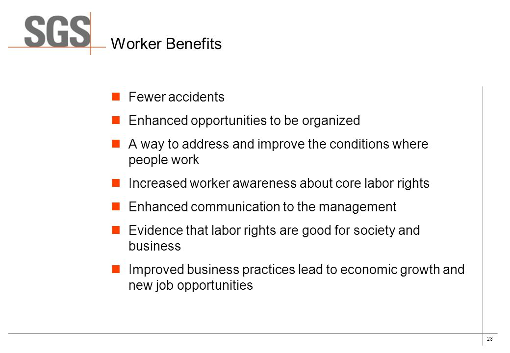 28 Worker Benefits Fewer accidents Enhanced opportunities to be organized A way to address and improve the conditions where people work Increased worker awareness about core labor rights Enhanced communication to the management Evidence that labor rights are good for society and business Improved business practices lead to economic growth and new job opportunities