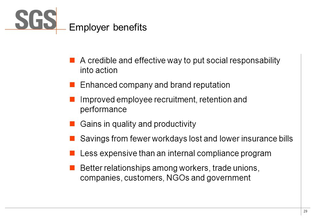 29 Employer benefits A credible and effective way to put social responsability into action Enhanced company and brand reputation Improved employee recruitment, retention and performance Gains in quality and productivity Savings from fewer workdays lost and lower insurance bills Less expensive than an internal compliance program Better relationships among workers, trade unions, companies, customers, NGOs and government