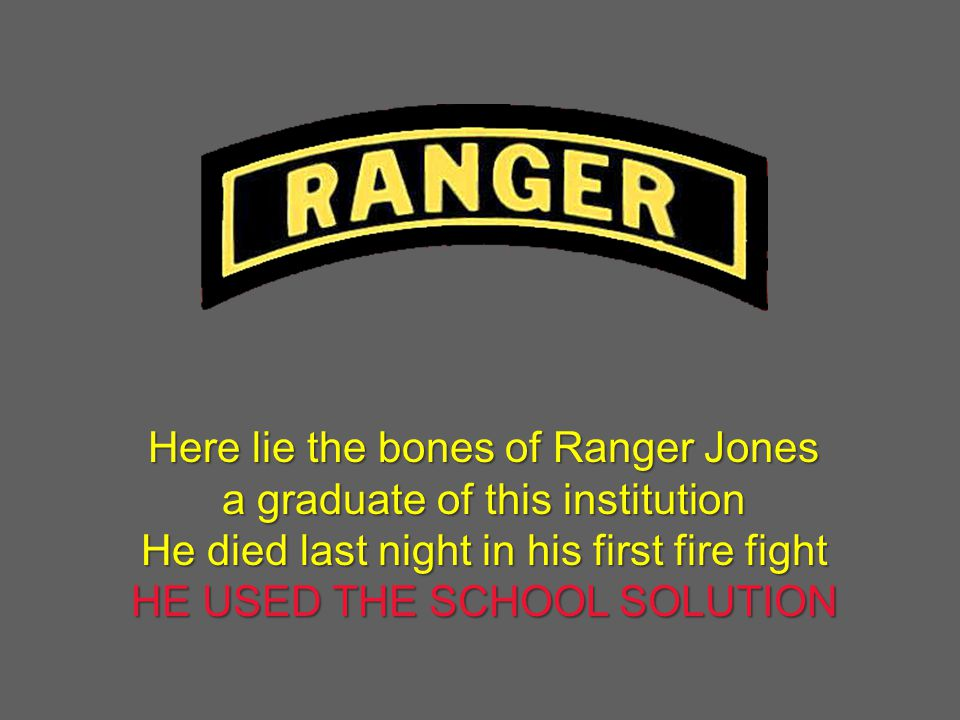 Here lie the bones of Ranger Jones a graduate of this institution He died last night in his first fire fight HE USED THE SCHOOL SOLUTION