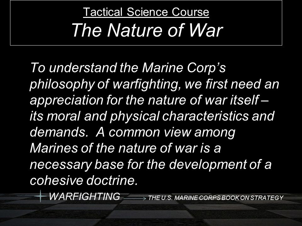 To understand the Marine Corp's philosophy of warfighting, we first need an appreciation for the nature of war itself – its moral and physical charact