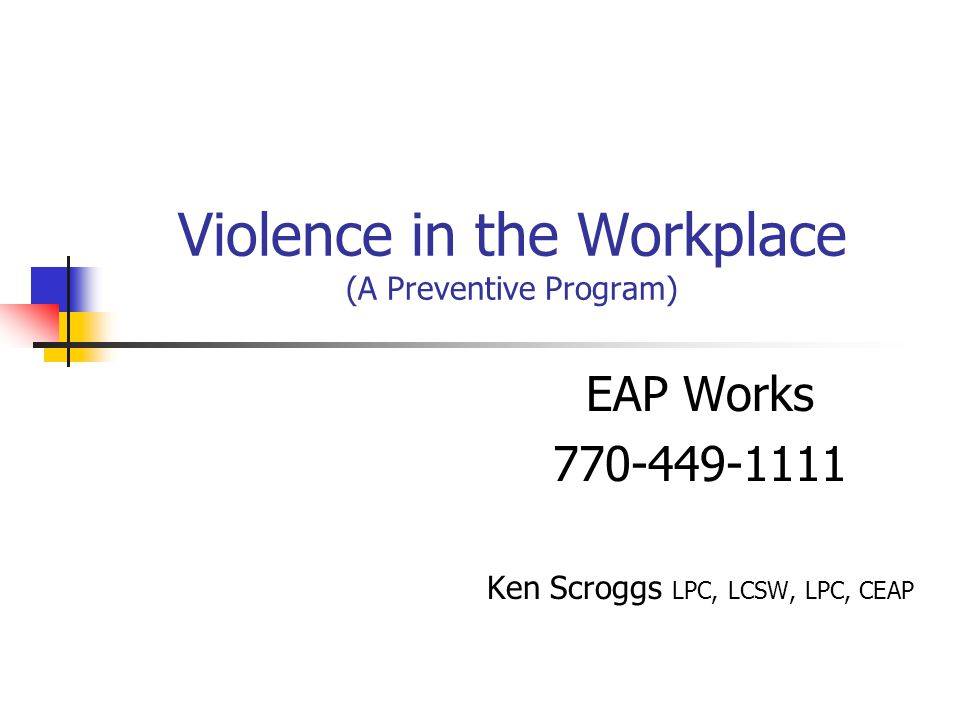 Violence in the Workplace (A Preventive Program) EAP Works 770-449-1111 Ken Scroggs LPC, LCSW, LPC, CEAP