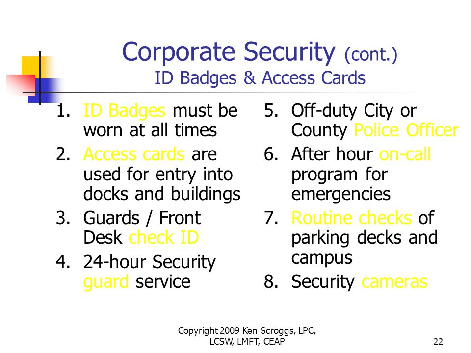 Copyright 2009 Ken Scroggs, LPC, LCSW, LMFT, CEAP21 Corporate Security 1.Building access 2.ID Badges and access cards 3.Emergency reporting procedures 4.Incident response plan 5.Bomb threat response plan