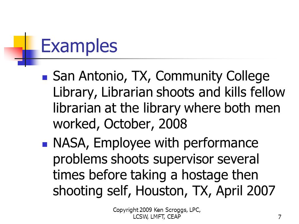 Copyright 2009 Ken Scroggs, LPC, LCSW, LMFT, CEAP7 Examples San Antonio, TX, Community College Library, Librarian shoots and kills fellow librarian at the library where both men worked, October, 2008 NASA, Employee with performance problems shoots supervisor several times before taking a hostage then shooting self, Houston, TX, April 2007