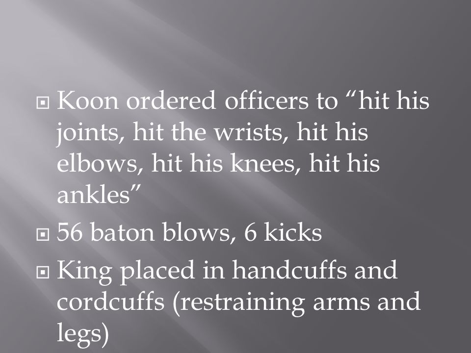  Koon ordered officers to hit his joints, hit the wrists, hit his elbows, hit his knees, hit his ankles  56 baton blows, 6 kicks  King placed in handcuffs and cordcuffs (restraining arms and legs)
