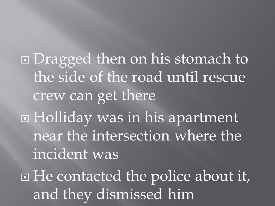  Dragged then on his stomach to the side of the road until rescue crew can get there  Holliday was in his apartment near the intersection where the incident was  He contacted the police about it, and they dismissed him