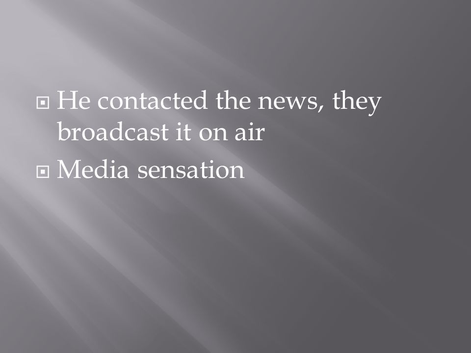  He contacted the news, they broadcast it on air  Media sensation