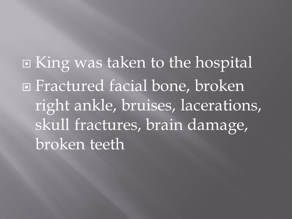  King was taken to the hospital  Fractured facial bone, broken right ankle, bruises, lacerations, skull fractures, brain damage, broken teeth