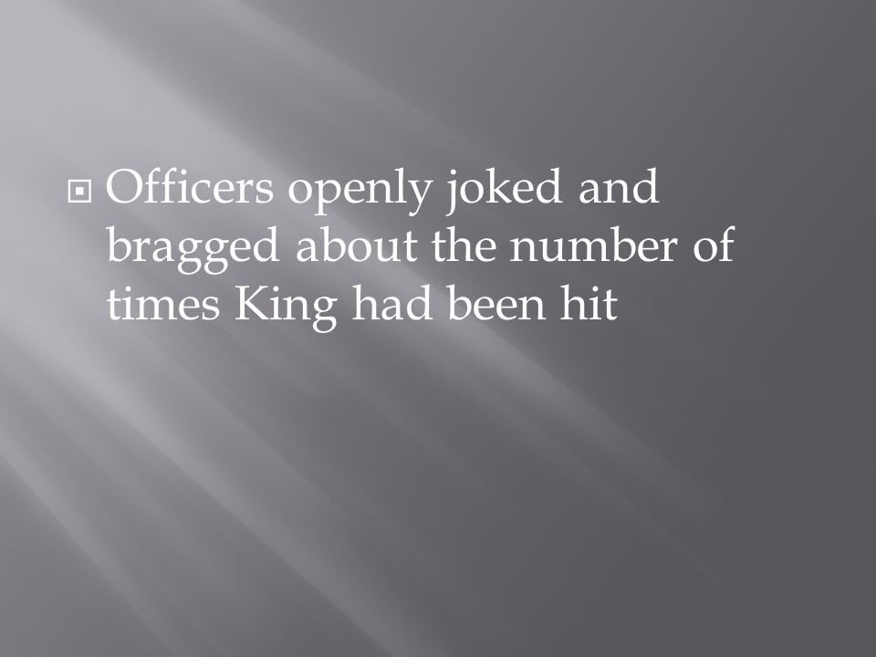  Officers openly joked and bragged about the number of times King had been hit