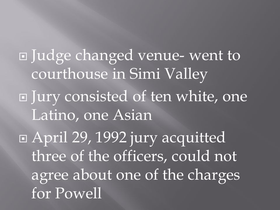  Judge changed venue- went to courthouse in Simi Valley  Jury consisted of ten white, one Latino, one Asian  April 29, 1992 jury acquitted three of the officers, could not agree about one of the charges for Powell