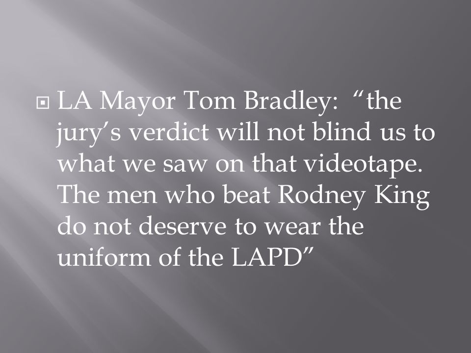 """ LA Mayor Tom Bradley: """"the jury's verdict will not blind us to what we saw on that videotape. The men who beat Rodney King do not deserve to wear th"""