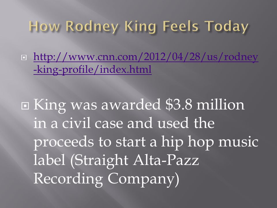  http://www.cnn.com/2012/04/28/us/rodney -king-profile/index.html http://www.cnn.com/2012/04/28/us/rodney -king-profile/index.html  King was awarded $3.8 million in a civil case and used the proceeds to start a hip hop music label (Straight Alta-Pazz Recording Company)