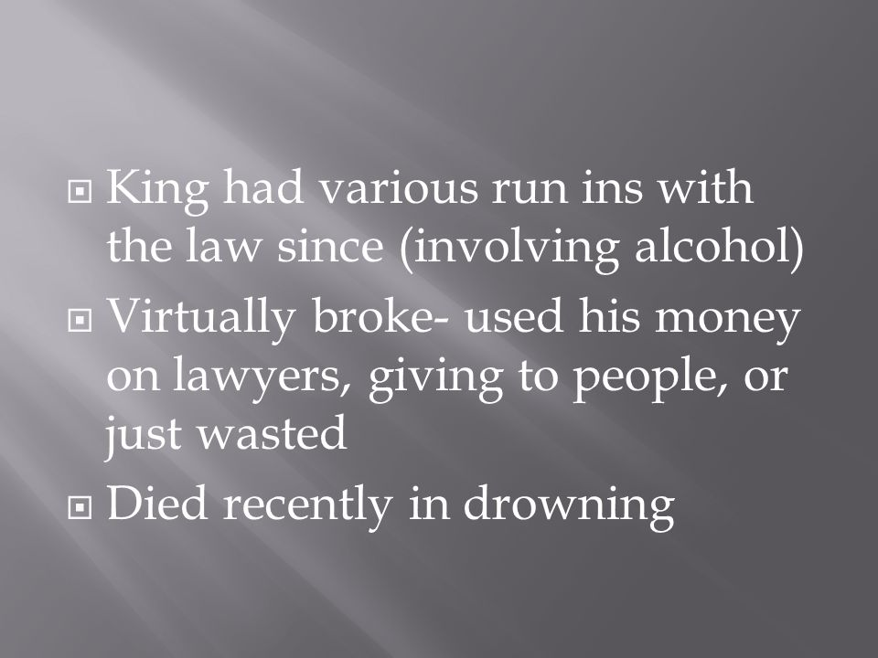  King had various run ins with the law since (involving alcohol)  Virtually broke- used his money on lawyers, giving to people, or just wasted  Die