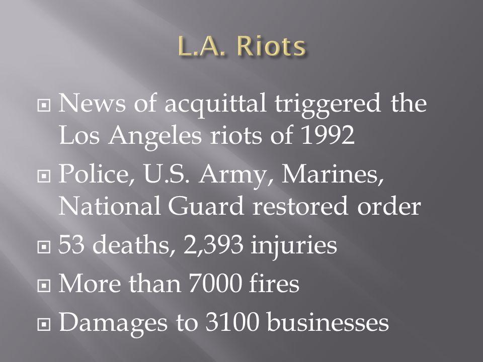  News of acquittal triggered the Los Angeles riots of 1992  Police, U.S. Army, Marines, National Guard restored order  53 deaths, 2,393 injuries 