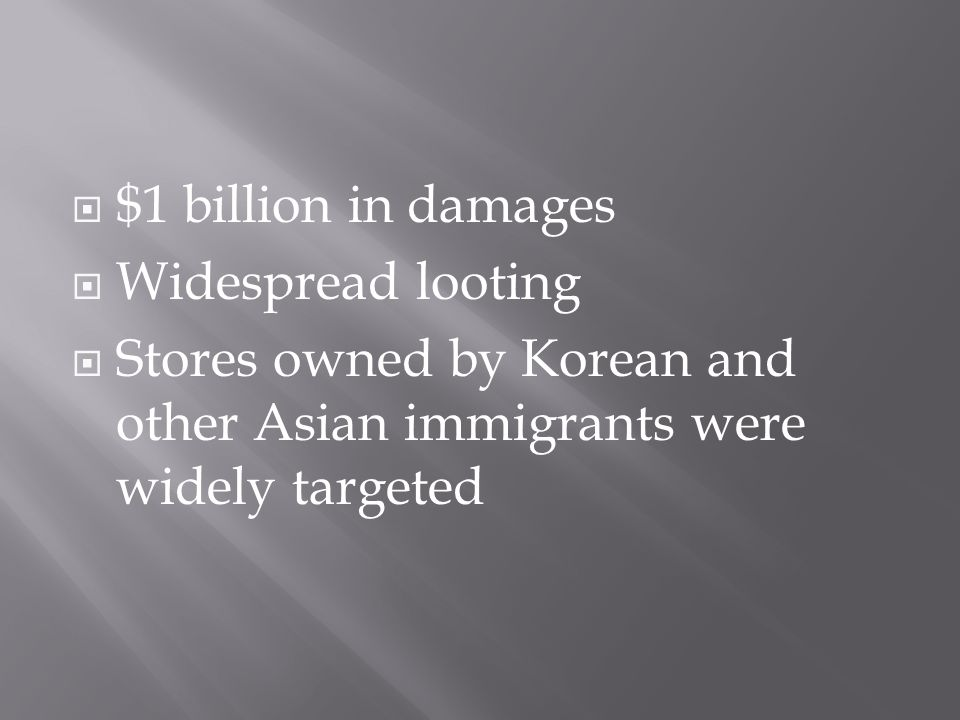  $1 billion in damages  Widespread looting  Stores owned by Korean and other Asian immigrants were widely targeted
