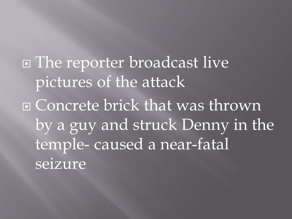  The reporter broadcast live pictures of the attack  Concrete brick that was thrown by a guy and struck Denny in the temple- caused a near-fatal sei