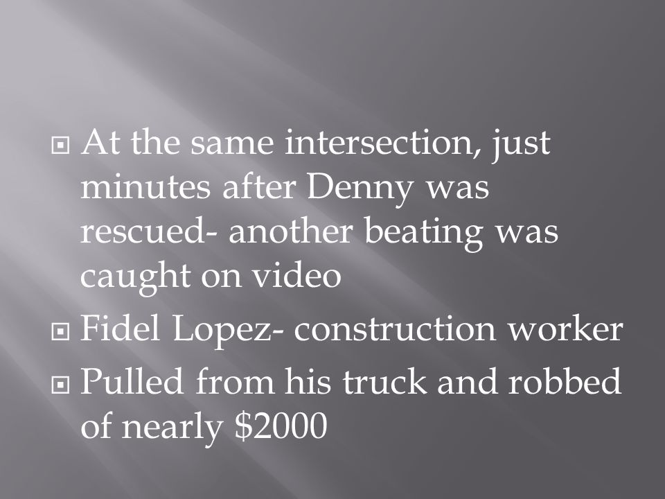  At the same intersection, just minutes after Denny was rescued- another beating was caught on video  Fidel Lopez- construction worker  Pulled from his truck and robbed of nearly $2000