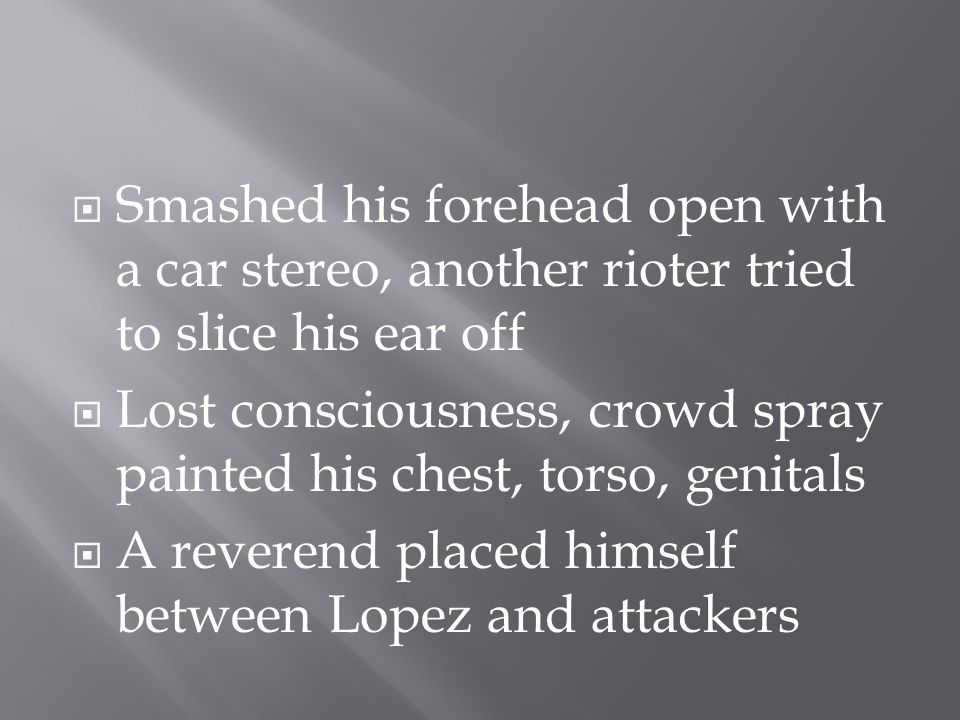  Smashed his forehead open with a car stereo, another rioter tried to slice his ear off  Lost consciousness, crowd spray painted his chest, torso, genitals  A reverend placed himself between Lopez and attackers