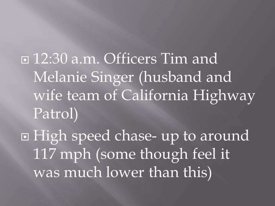  12:30 a.m. Officers Tim and Melanie Singer (husband and wife team of California Highway Patrol)  High speed chase- up to around 117 mph (some thoug