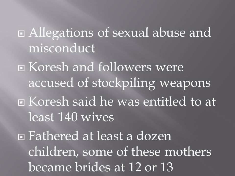  Allegations of sexual abuse and misconduct  Koresh and followers were accused of stockpiling weapons  Koresh said he was entitled to at least 140