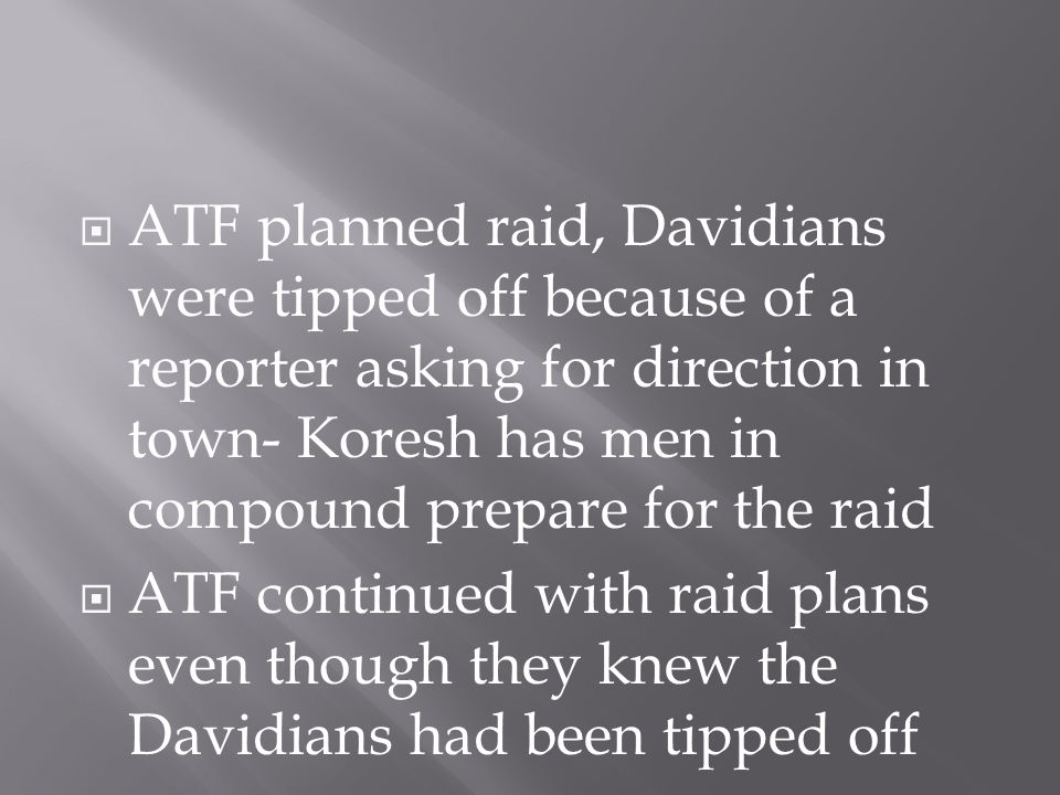  ATF planned raid, Davidians were tipped off because of a reporter asking for direction in town- Koresh has men in compound prepare for the raid  ATF continued with raid plans even though they knew the Davidians had been tipped off
