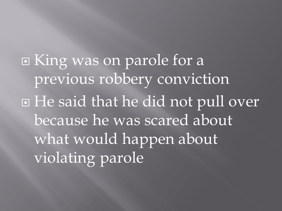  King was on parole for a previous robbery conviction  He said that he did not pull over because he was scared about what would happen about violating parole
