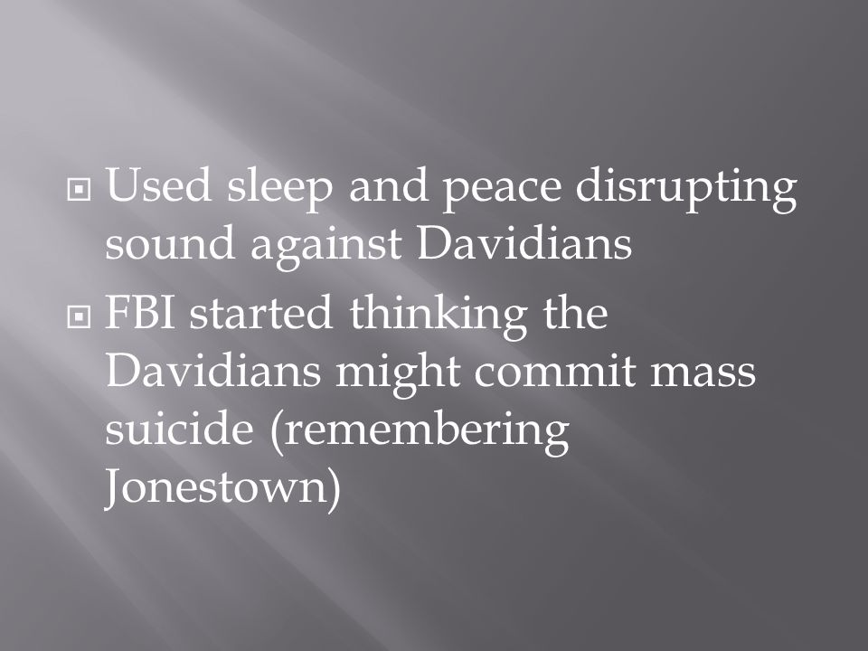  Used sleep and peace disrupting sound against Davidians  FBI started thinking the Davidians might commit mass suicide (remembering Jonestown)