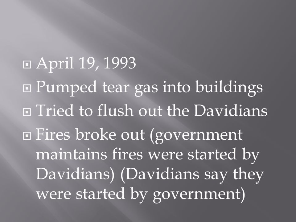  April 19, 1993  Pumped tear gas into buildings  Tried to flush out the Davidians  Fires broke out (government maintains fires were started by Davidians) (Davidians say they were started by government)