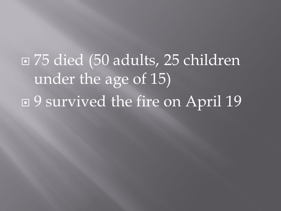  75 died (50 adults, 25 children under the age of 15)  9 survived the fire on April 19