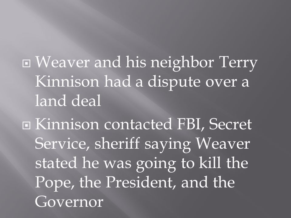  Weaver and his neighbor Terry Kinnison had a dispute over a land deal  Kinnison contacted FBI, Secret Service, sheriff saying Weaver stated he was going to kill the Pope, the President, and the Governor