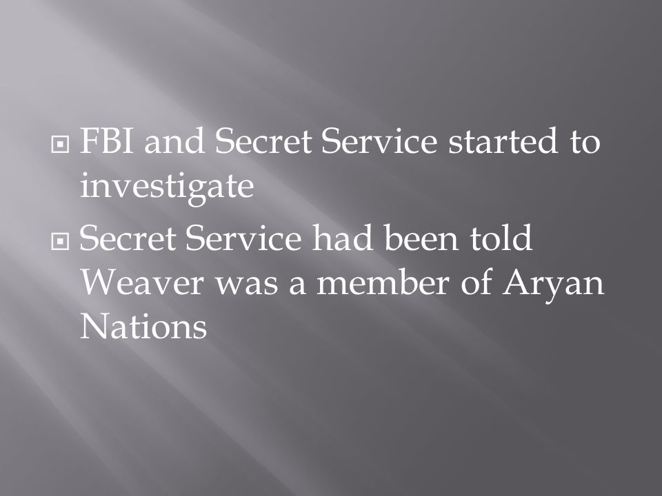  FBI and Secret Service started to investigate  Secret Service had been told Weaver was a member of Aryan Nations