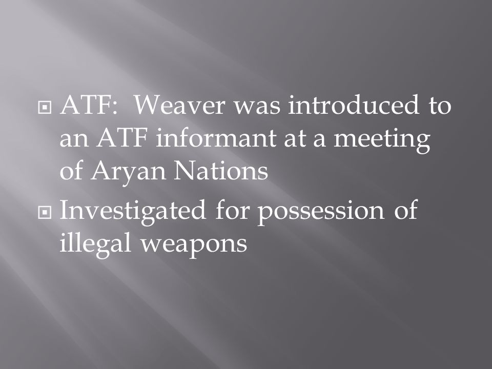  ATF: Weaver was introduced to an ATF informant at a meeting of Aryan Nations  Investigated for possession of illegal weapons