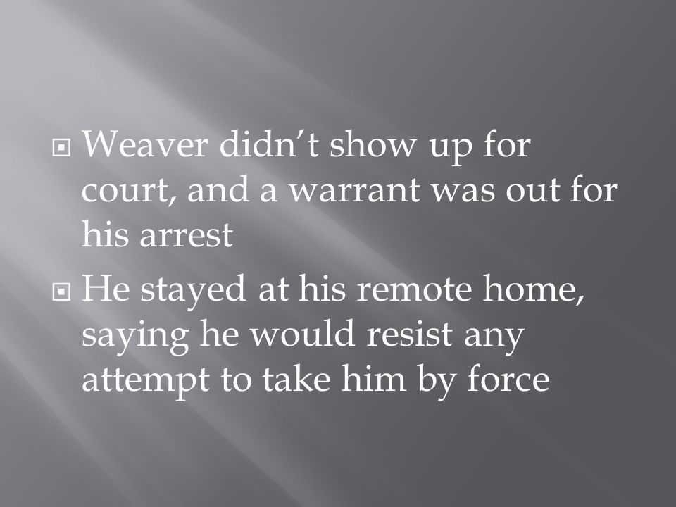 Weaver didn't show up for court, and a warrant was out for his arrest  He stayed at his remote home, saying he would resist any attempt to take him by force