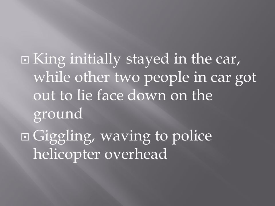  King initially stayed in the car, while other two people in car got out to lie face down on the ground  Giggling, waving to police helicopter overh