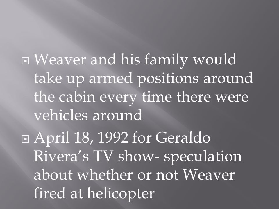  Weaver and his family would take up armed positions around the cabin every time there were vehicles around  April 18, 1992 for Geraldo Rivera's TV show- speculation about whether or not Weaver fired at helicopter