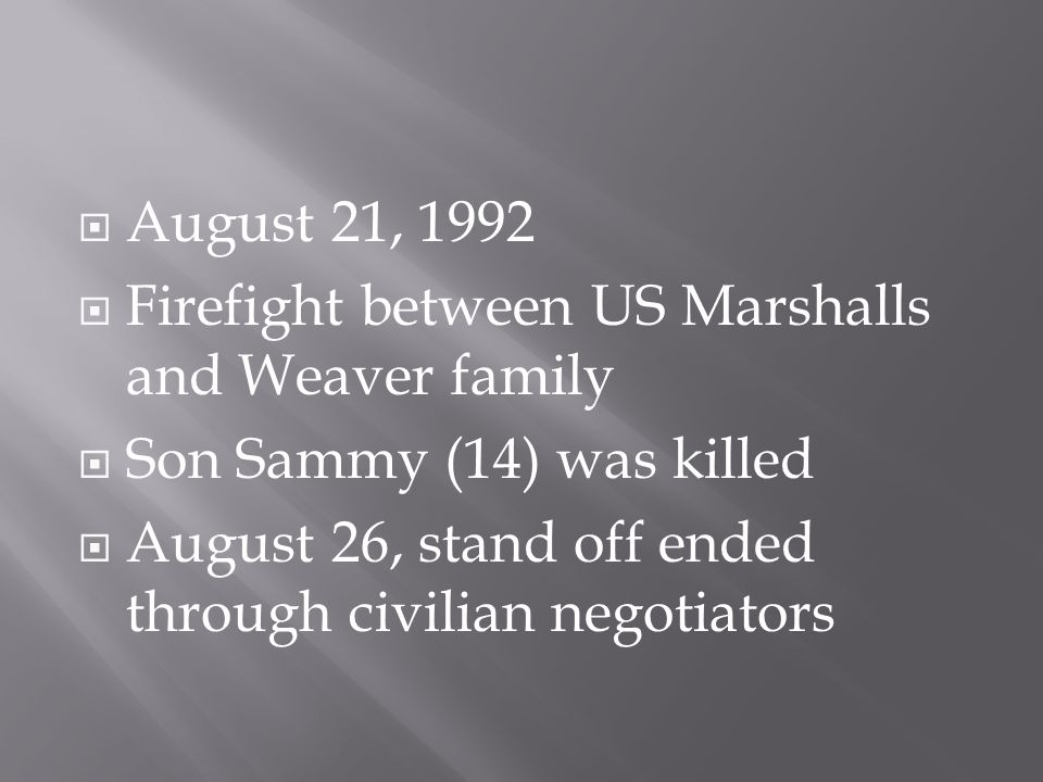  August 21, 1992  Firefight between US Marshalls and Weaver family  Son Sammy (14) was killed  August 26, stand off ended through civilian negotiators