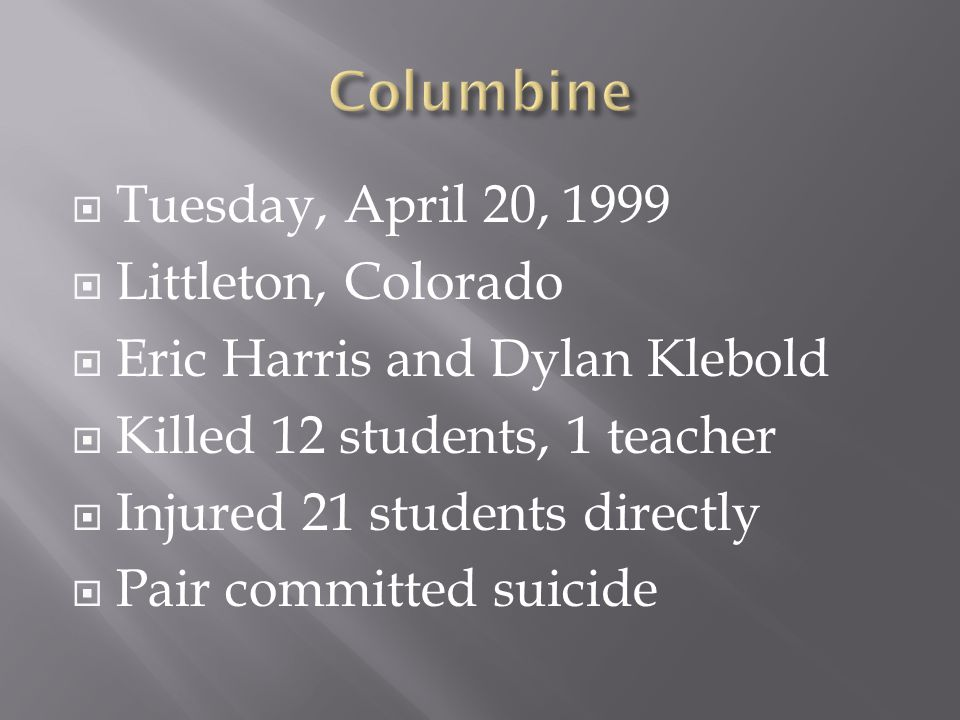  Tuesday, April 20, 1999  Littleton, Colorado  Eric Harris and Dylan Klebold  Killed 12 students, 1 teacher  Injured 21 students directly  Pair committed suicide