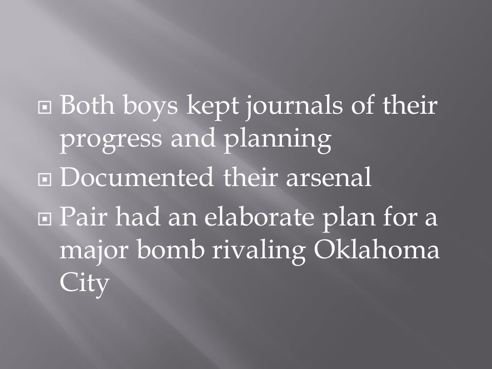  Both boys kept journals of their progress and planning  Documented their arsenal  Pair had an elaborate plan for a major bomb rivaling Oklahoma City