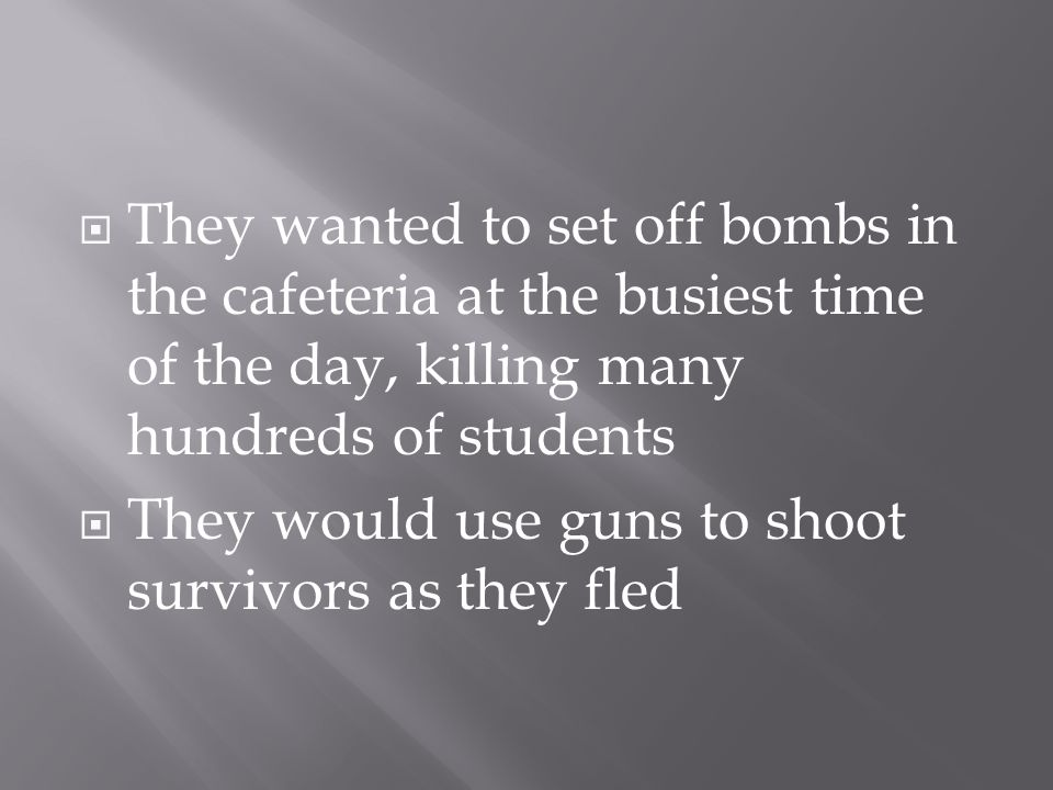  They wanted to set off bombs in the cafeteria at the busiest time of the day, killing many hundreds of students  They would use guns to shoot survivors as they fled