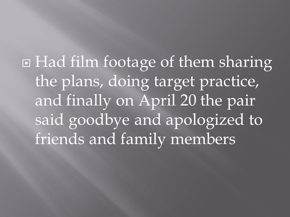  Had film footage of them sharing the plans, doing target practice, and finally on April 20 the pair said goodbye and apologized to friends and family members