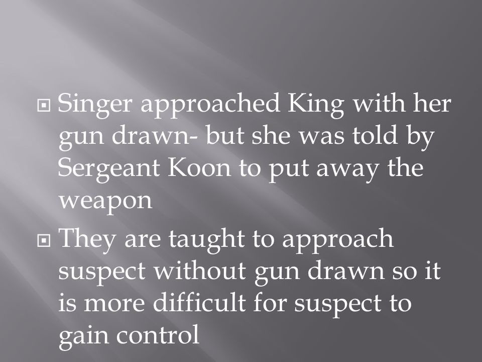  Singer approached King with her gun drawn- but she was told by Sergeant Koon to put away the weapon  They are taught to approach suspect without gun drawn so it is more difficult for suspect to gain control