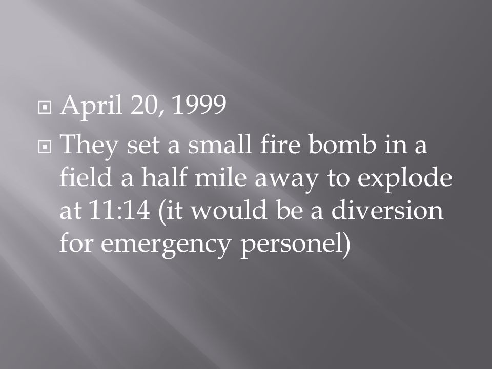  April 20, 1999  They set a small fire bomb in a field a half mile away to explode at 11:14 (it would be a diversion for emergency personel)