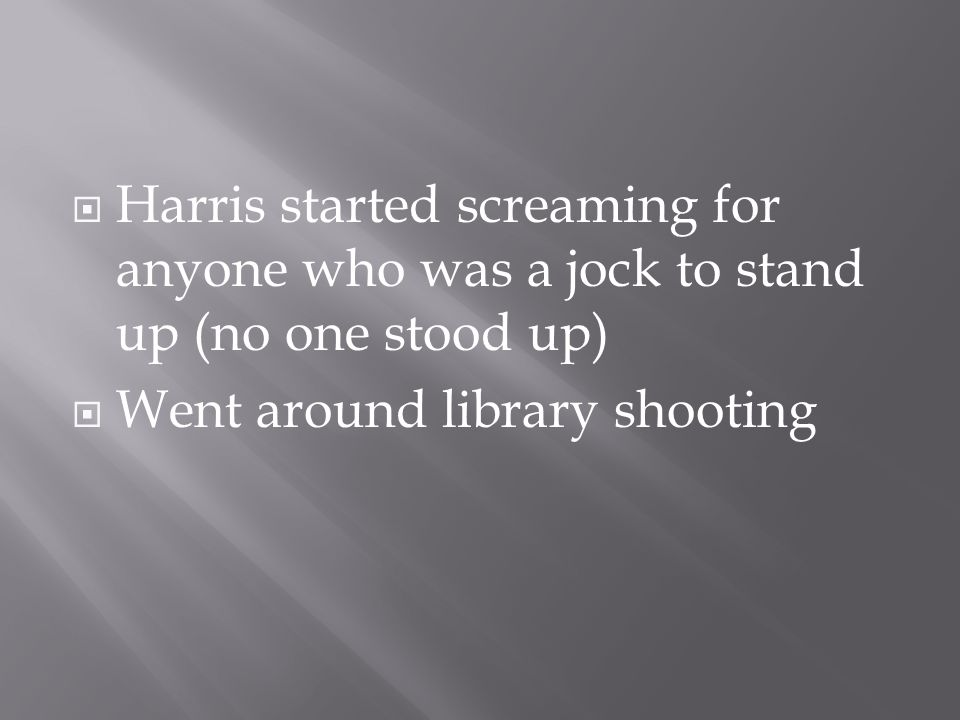  Harris started screaming for anyone who was a jock to stand up (no one stood up)  Went around library shooting