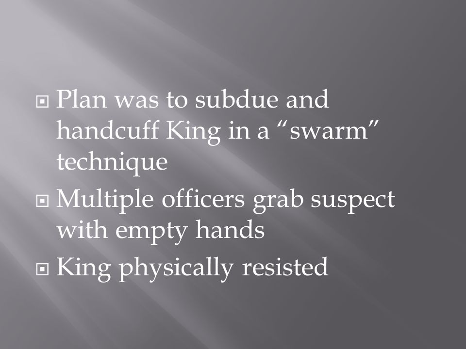  Plan was to subdue and handcuff King in a swarm technique  Multiple officers grab suspect with empty hands  King physically resisted