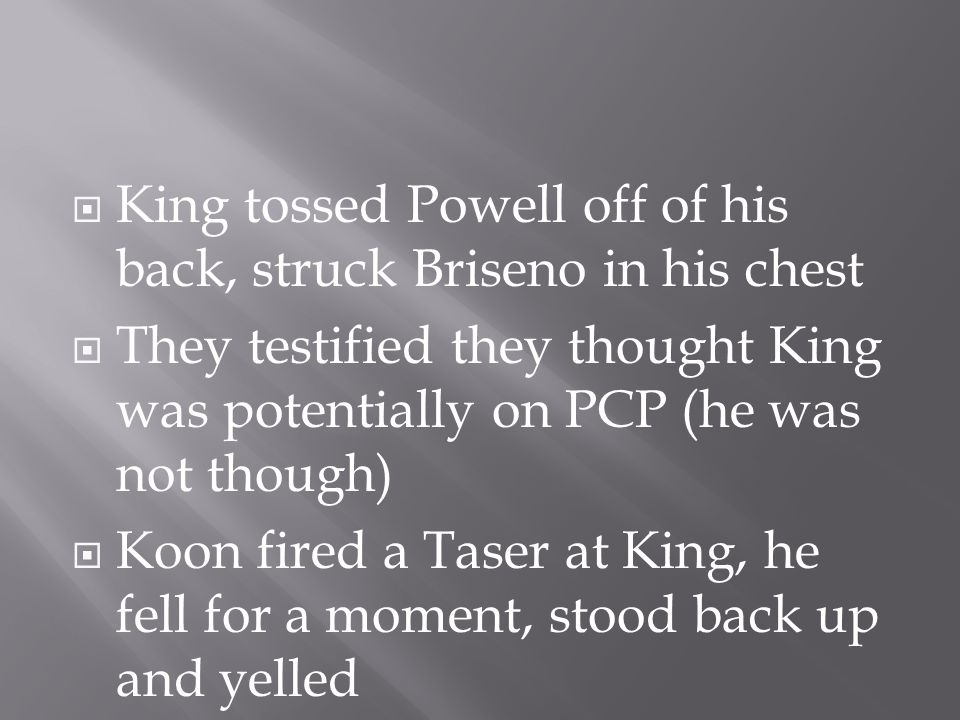  King tossed Powell off of his back, struck Briseno in his chest  They testified they thought King was potentially on PCP (he was not though)  Koon fired a Taser at King, he fell for a moment, stood back up and yelled