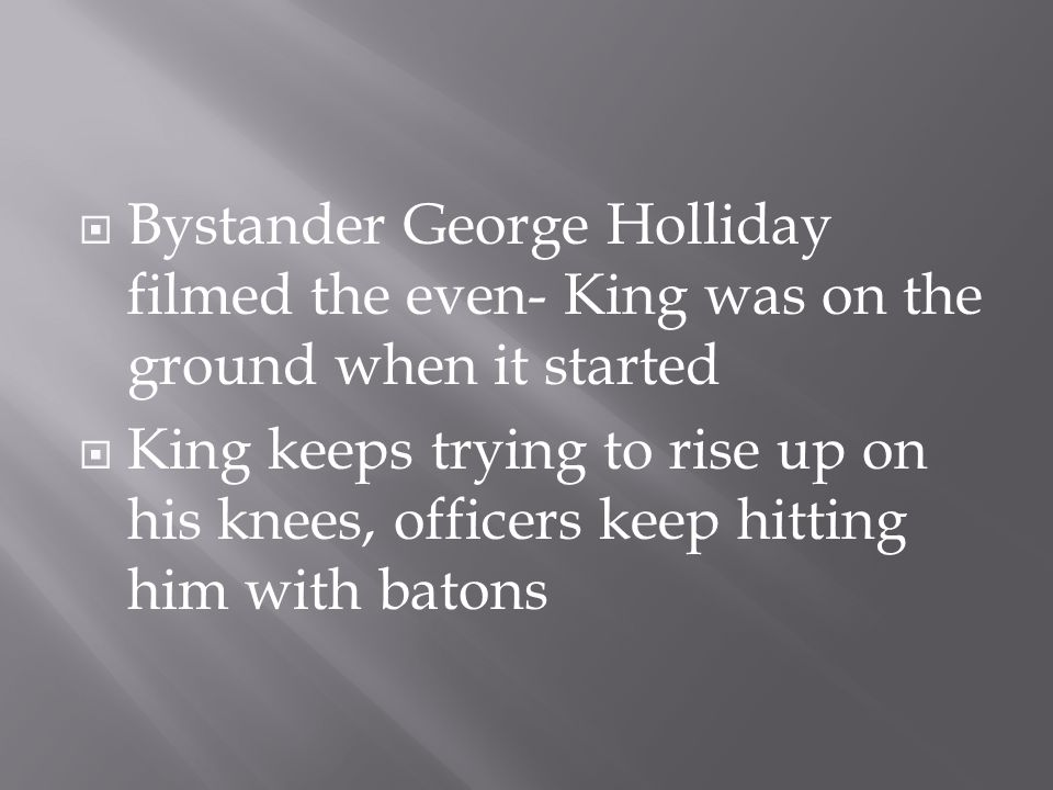  Bystander George Holliday filmed the even- King was on the ground when it started  King keeps trying to rise up on his knees, officers keep hitting
