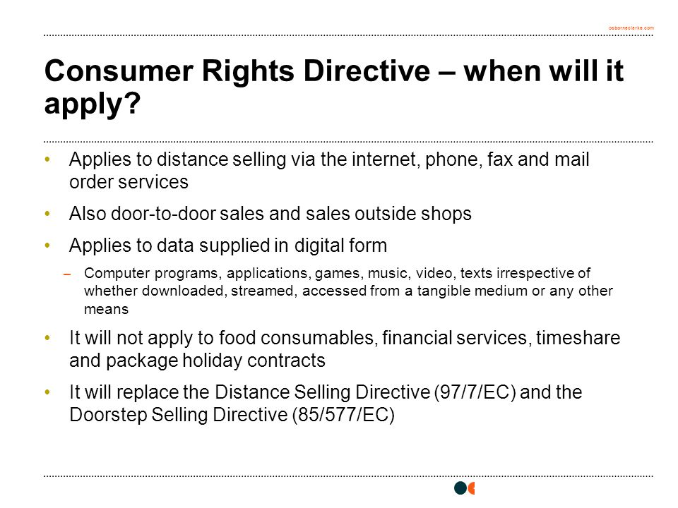 osborneclarke.com Consumer Rights Directive – when will it apply? Applies to distance selling via the internet, phone, fax and mail order services Als