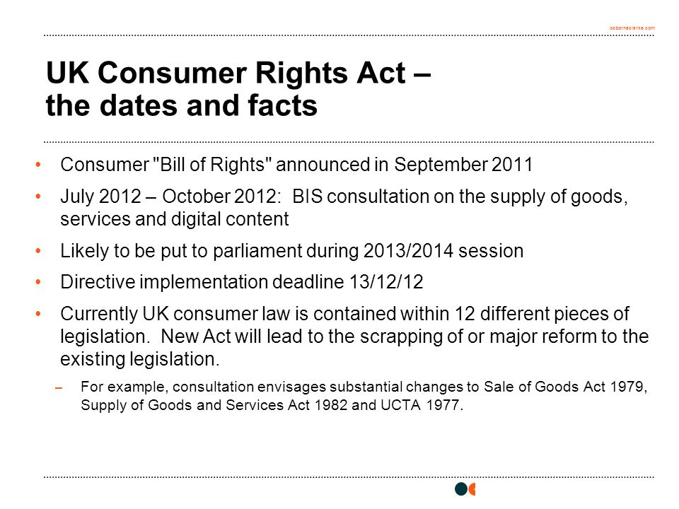 osborneclarke.com UK Consumer Rights Act – the dates and facts Consumer Bill of Rights announced in September 2011 July 2012 – October 2012: BIS consultation on the supply of goods, services and digital content Likely to be put to parliament during 2013/2014 session Directive implementation deadline 13/12/12 Currently UK consumer law is contained within 12 different pieces of legislation.