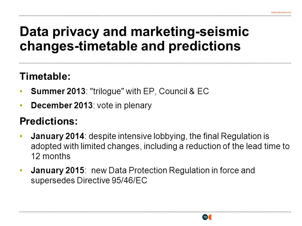 osborneclarke.com Data privacy and marketing-seismic changes-timetable and predictions Timetable: Summer 2013: trilogue with EP, Council & EC December 2013: vote in plenary Predictions: January 2014: despite intensive lobbying, the final Regulation is adopted with limited changes, including a reduction of the lead time to 12 months January 2015: new Data Protection Regulation in force and supersedes Directive 95/46/EC 19