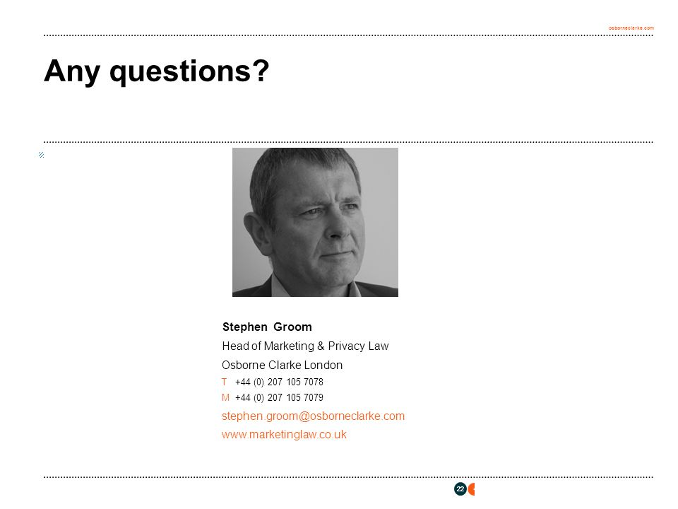 osborneclarke.com 22 Any questions? Stephen Groom Head of Marketing & Privacy Law Osborne Clarke London T+44 (0) 207 105 7078 M+44 (0) 207 105 7079 st