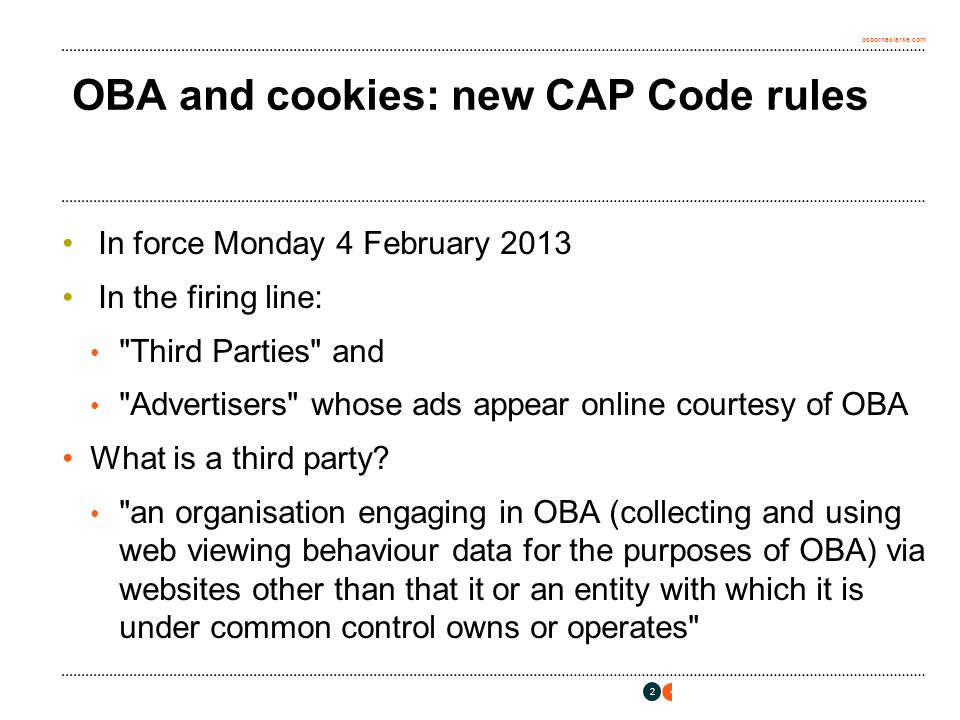 osborneclarke.com OBA and cookies: new CAP Code rules In force Monday 4 February 2013 In the firing line: Third Parties and Advertisers whose ads appear online courtesy of OBA What is a third party.